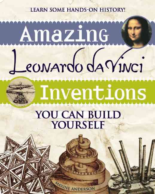 Amazing Leonardo Da Vinci Inventions You Can Build Yourself By Anderson, Maxine